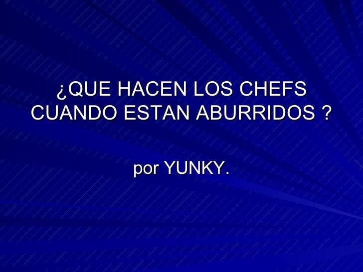 ¿QUE HACEN LOS CHEFS CUANDO ESTAN ABURRIDOS ? por YUNKY.