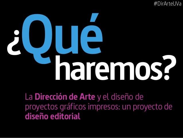 #DirArteUVa Qué La Dirección de Arte y el diseño de proyectos gráficos impresos: un proyecto de diseño editorial haremos? ¿