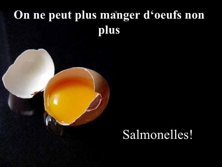 <ul><li>Salmonelles! </li></ul>On ne peut plus manger d'oeufs non plus