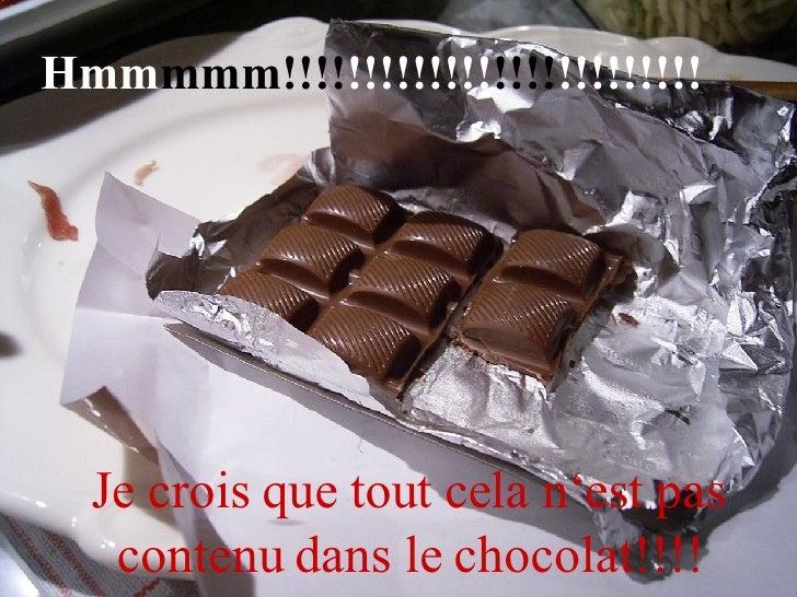 Hmm mmm!!!! !!!!!!!!! !!!! !!!!!!!!! Je crois que tout cela n'est pas contenu dans le chocolat!!!!