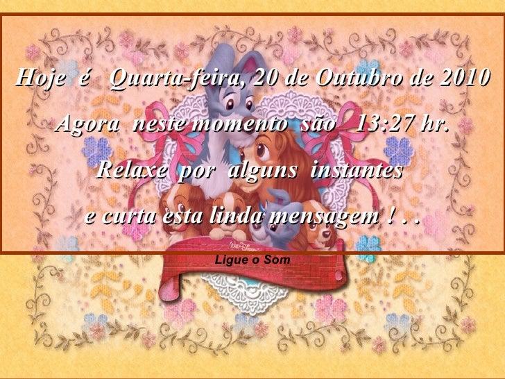 Ligue o Som Hoje  é  Quarta-feira, 20 de Outubro de 2010 Agora  neste momento  são  13:21  hr. Relaxe  por  alguns  instan...