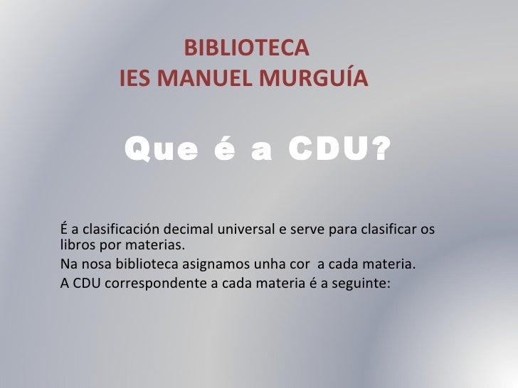 Que é a CDU? É a clasificación decimal universal e serve para clasificar os libros por materias.  Na nosa biblioteca asign...