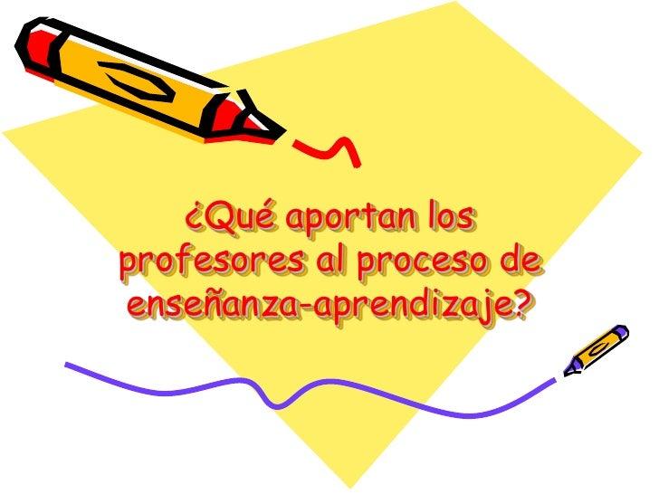 ¿Qué aportan los profesores al proceso de enseñanza-aprendizaje?