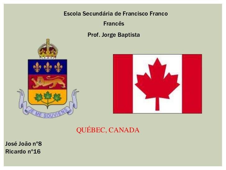 Escola Secundária de Francisco Franco<br />Francês<br />   Prof. Jorge Baptista<br />QUÉBEC, CANADA<br /> José João nº8<br...