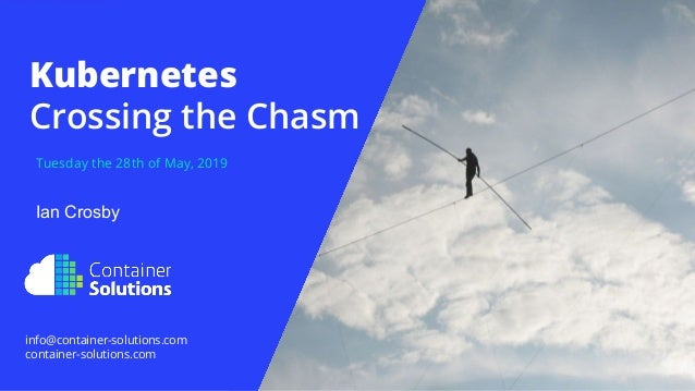 Tuesday the 28th of May, 2019 Kubernetes Crossing the Chasm info@container-solutions.com container-solutions.com Ian Crosby