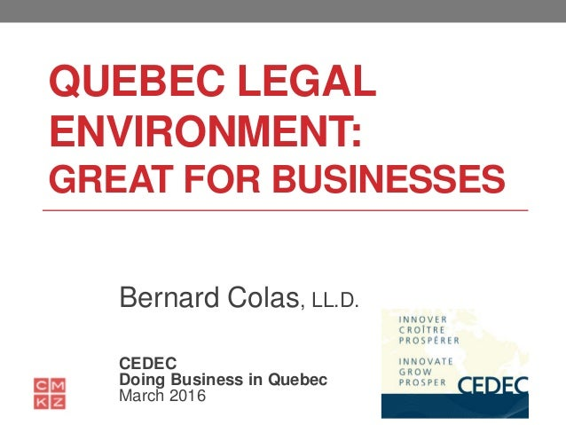 QUEBEC LEGAL ENVIRONMENT: GREAT FOR BUSINESSES Bernard Colas, LL.D. CEDEC Doing Business in Quebec March 2016