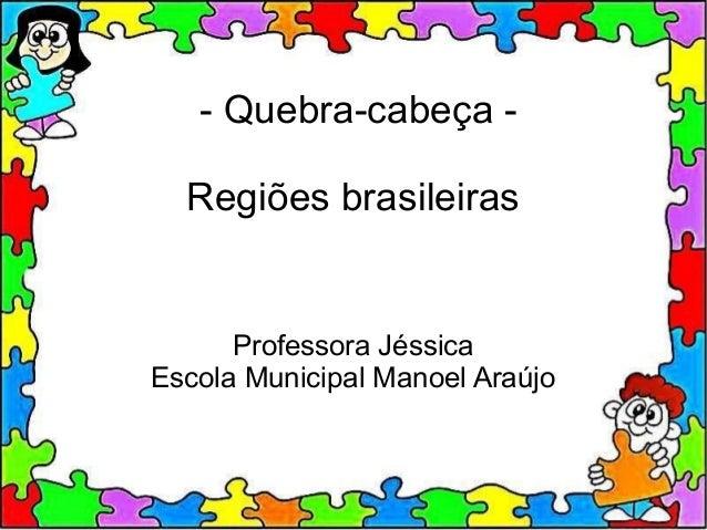- Quebra-cabeça -Regiões brasileirasProfessora JéssicaEscola Municipal Manoel Araújo
