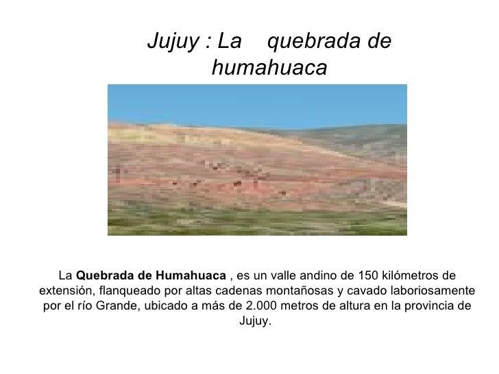 Jujuy : La  quebrada de humahuaca  La  Quebrada de Humahuaca  , es un valle andino de 150 kilómetros de extensión, flanqu...