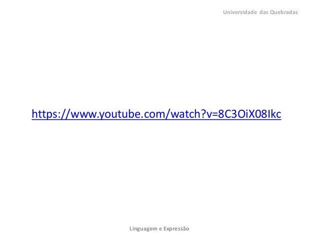 https://www.youtube.com/watch?v=8C3OiX08IkcUniversidade das QuebradasLinguagem e Expressão