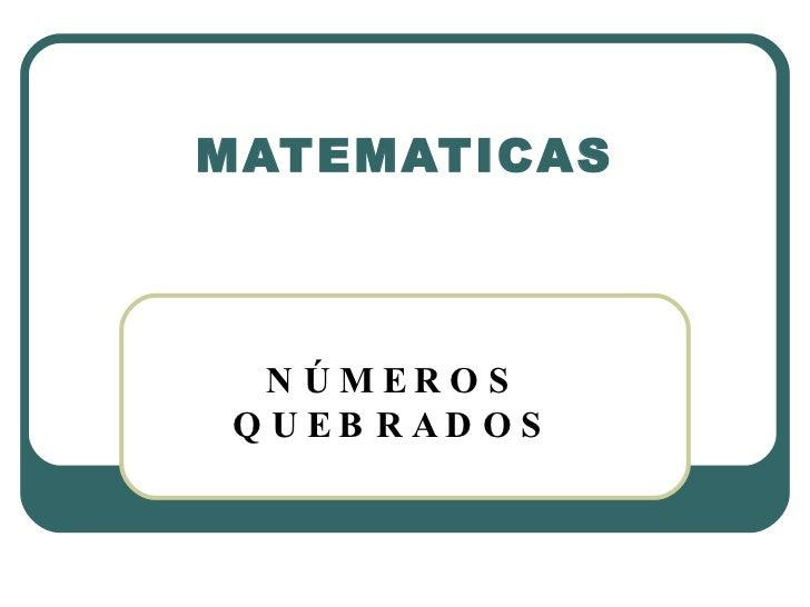MATEMATICAS     N Ú MER O S Q U EB R AD O S