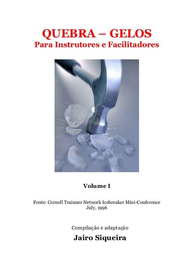 QUEBRA – GELOS Para Instrutores e Facilitadores Volume I Fonte: Cornell Trainner Network Icebreaker Mini-Conference July, ...