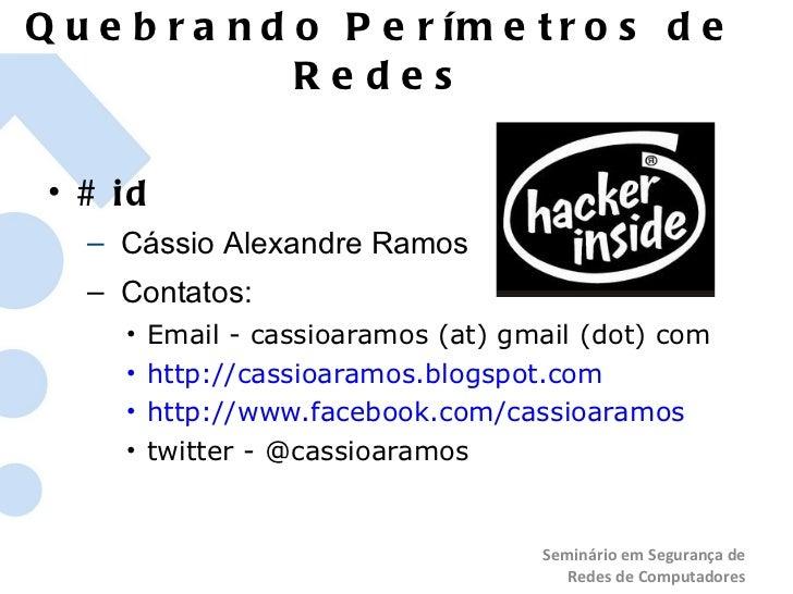 Quebrando Perímetros de Redes <ul><li># id </li></ul><ul><ul><li>Cássio Alexandre Ramos </li></ul></ul><ul><ul><li>Contato...