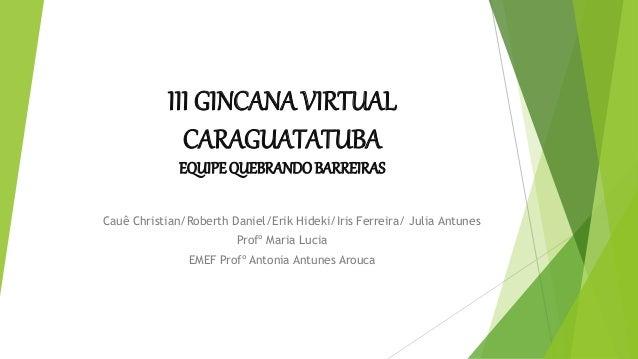 III GINCANA VIRTUAL CARAGUATATUBA EQUIPEQUEBRANDOBARREIRAS Cauê Christian/Roberth Daniel/Erik Hideki/Iris Ferreira/ Julia ...
