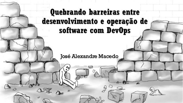 Quebrando barreiras entre desenvolvimento e operação de software com DevOps José Alexandre Macedo