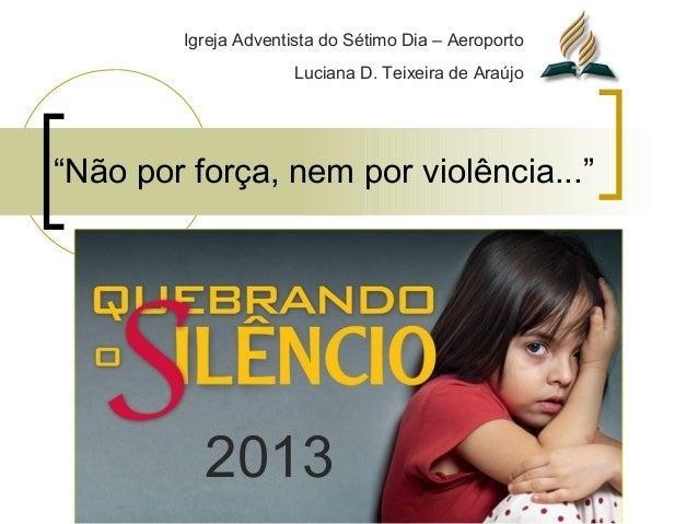 """""""Não por força, nem por violência..."""" 2013 Igreja Adventista do Sétimo Dia – Aeroporto Luciana D. Teixeira de Araújo"""