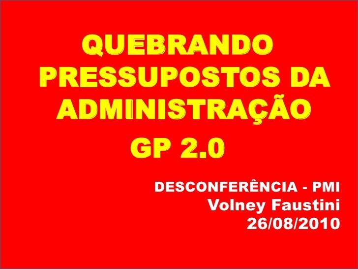 QUEBRANDO PRESSUPOSTOS DA ADMINISTRAÇÃO<br />GP 2.0<br />DESCONFERÊNCIA - PMI<br />Volney Faustini<br />26/08/2010<br />