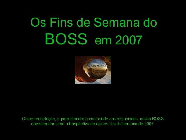 Os Fins de Semana do  BOSS em 2007  Como recordação, e para mandar como brinde aos associados, nosso BOSS  encomendou uma ...