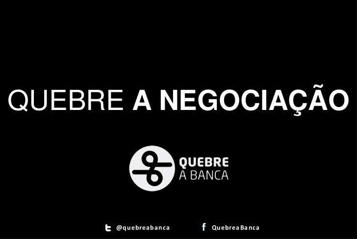 QUEBRE A NEGOCIAÇÃO      @quebreaban ca   QuebreaBanca