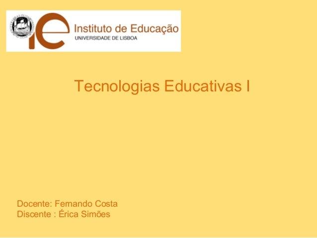 Tecnologias Educativas IDocente: Fernando CostaDiscente : Érica Simões