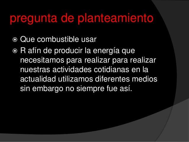 pregunta de planteamiento Que combustible usar R afín de producir la energía quenecesitamos para realizar para realizarn...