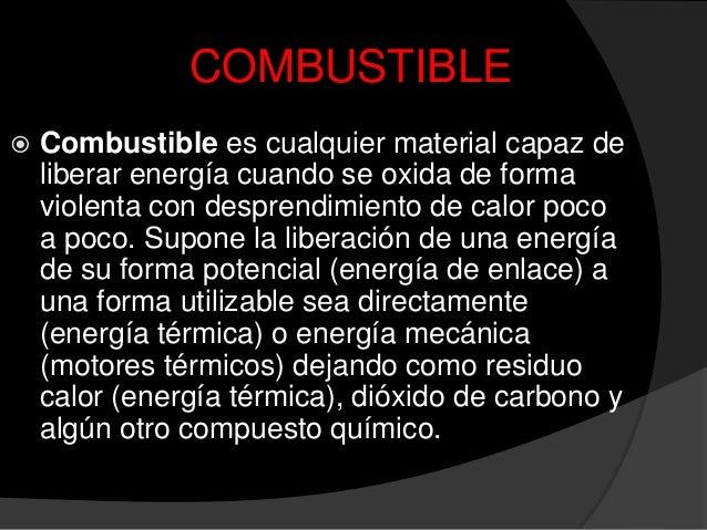 COMBUSTIBLE Combustible es cualquier material capaz deliberar energía cuando se oxida de formaviolenta con desprendimient...