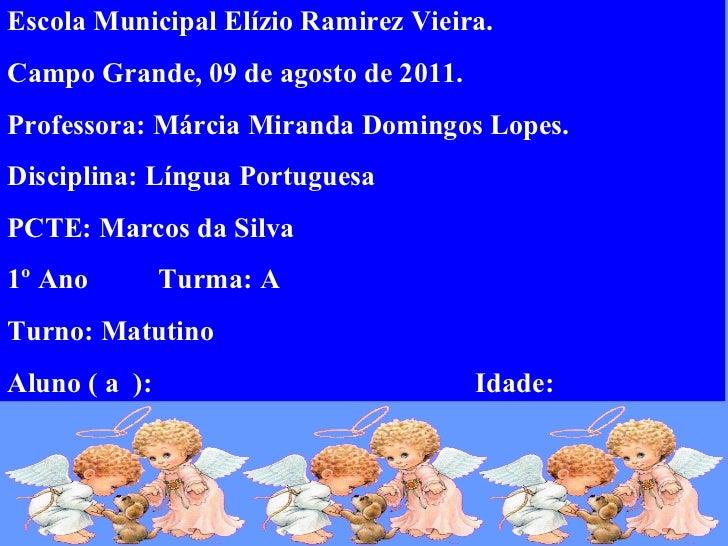 Escola Municipal Elízio Ramirez Vieira. Campo Grande, 09 de agosto de 2011. Professora: Márcia Miranda Domingos Lopes. Dis...