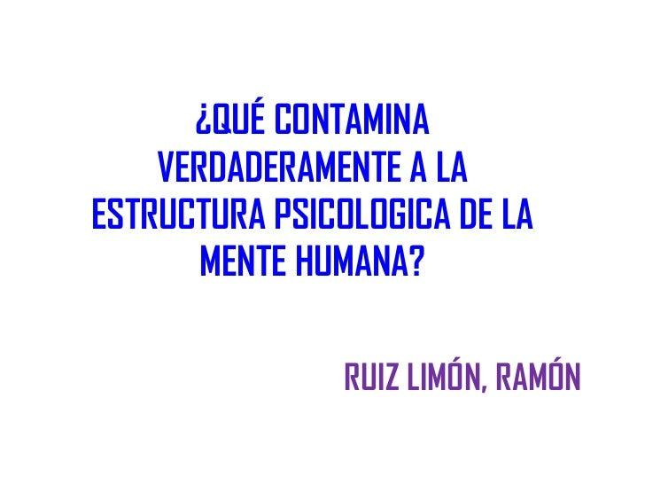 ¿QUÉ CONTAMINA    VERDADERAMENTE A LAESTRUCTURA PSICOLOGICA DE LA       MENTE HUMANA?                RUIZ LIMÓN, RAMÓN