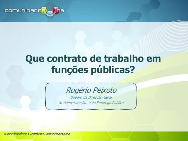 Audioconferências Temáticas Comunidades@ina Que contrato de trabalho em funções públicas? Rogério Peixoto Quadro da Direcç...