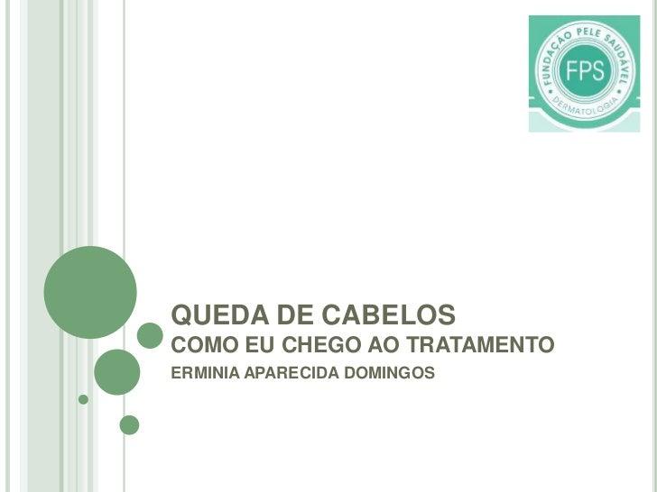 QUEDA DE CABELOSCOMO EU CHEGO AO TRATAMENTO<br />ERMINIA APARECIDA DOMINGOS<br />