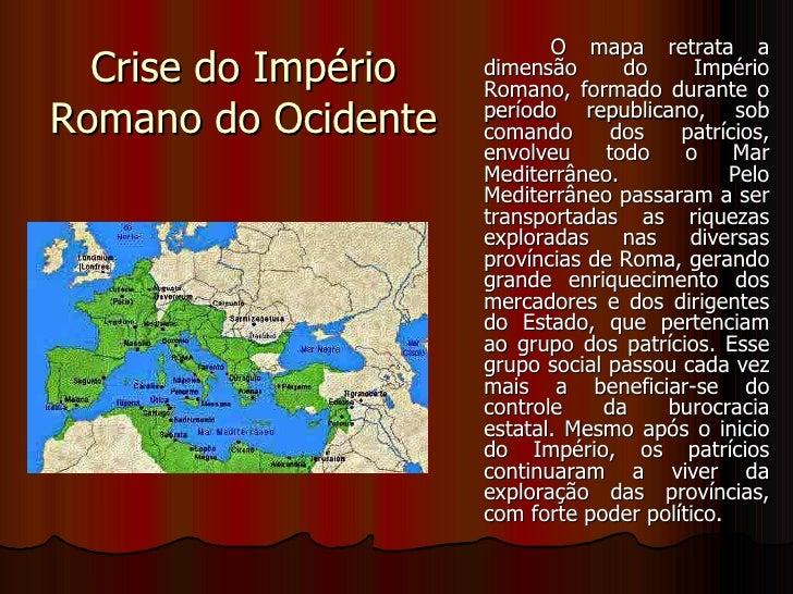 Crise do Império Romano do Ocidente <ul><li>O mapa retrata a dimensão do Império Romano, formado durante o período republi...