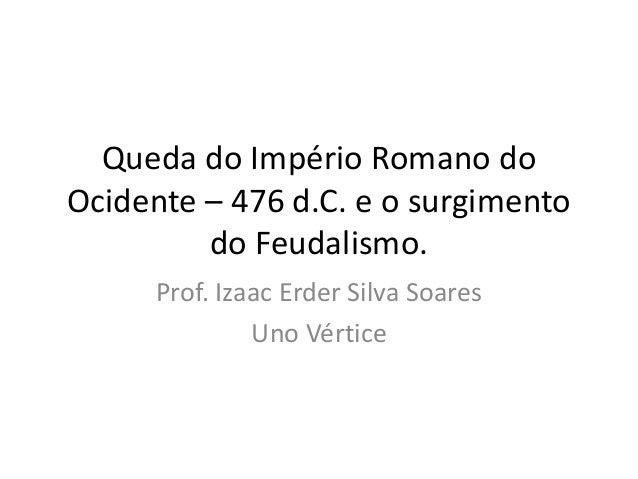 Queda do Império Romano do Ocidente – 476 d.C. e o surgimento do Feudalismo. Prof. Izaac Erder Silva Soares Uno Vértice