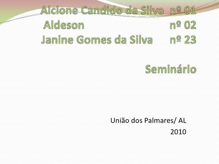 Alcione Candido da Silva  nº 01Aldesonnº 02Janine Gomes da Silva      nº 23Seminário <br />União dos Palmares/ AL <br />2...