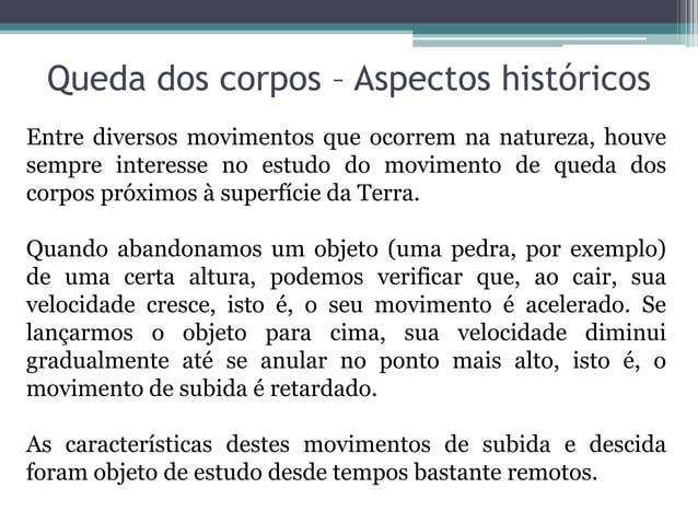 Queda dos corpos – Aspectos históricosEntre diversos movimentos que ocorrem na natureza, houvesempre interesse no estudo d...