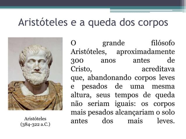 Aristóteles e a queda dos corposO grande filósofoAristóteles, aproximadamente300 anos antes deCristo, acreditavaque, aband...