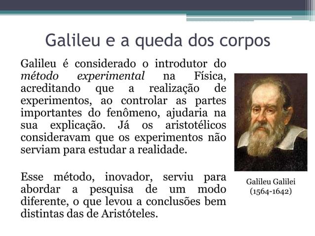 Galileu e a queda dos corposGalileu é considerado o introdutor dométodo experimental na Física,acreditando que a realizaçã...