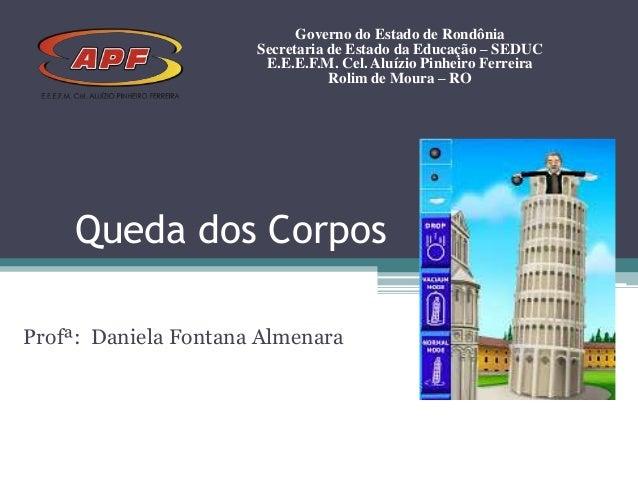 Queda dos CorposProfª: Daniela Fontana AlmenaraGoverno do Estado de RondôniaSecretaria de Estado da Educação – SEDUCE.E.E....