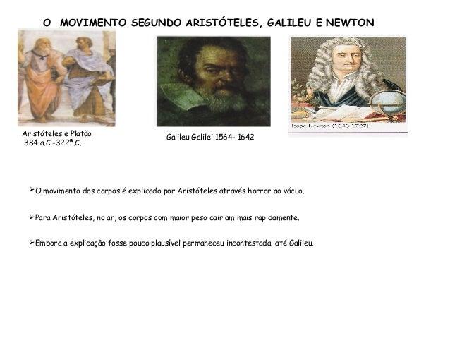 O MOVIMENTO SEGUNDO ARISTÓTELES, GALILEU E NEWTON  Aristóteles e Platão  384 a.C.-322ª.C.  Galileu Galilei 1564- 1642  O ...