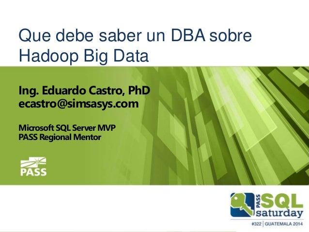 Que debe saber un DBA sobre Hadoop Big Data Ing. Eduardo Castro, PhD ecastro@simsasys.com Microsoft SQL Server MVP PASS Re...