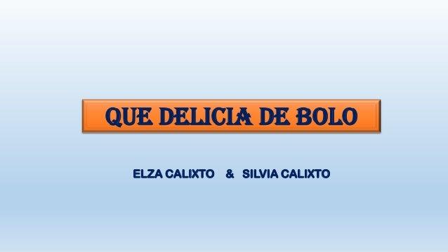 QUE DELICIA DE BOLO ELZA CALIXTO & SILVIA CALIXTO