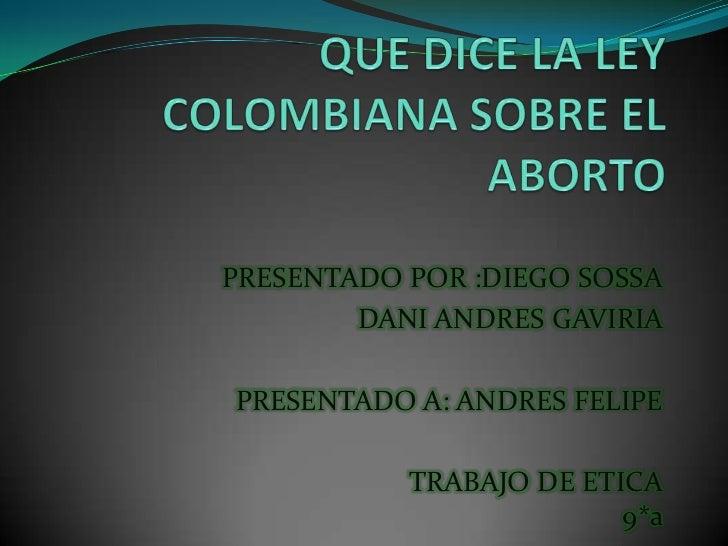 QUE DICE LA LEY    COLOMBIANA SOBRE EL ABORTO <br />PRESENTADO POR :DIEGO SOSSA<br />DANI ANDRES GAVIRIA <br />PRESENTADO ...