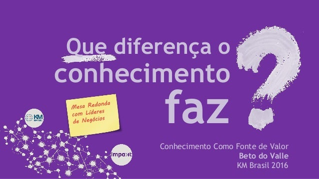 Que diferença o Conhecimento Como Fonte de Valor Beto do Valle KM Brasil 2016 faz conhecimento