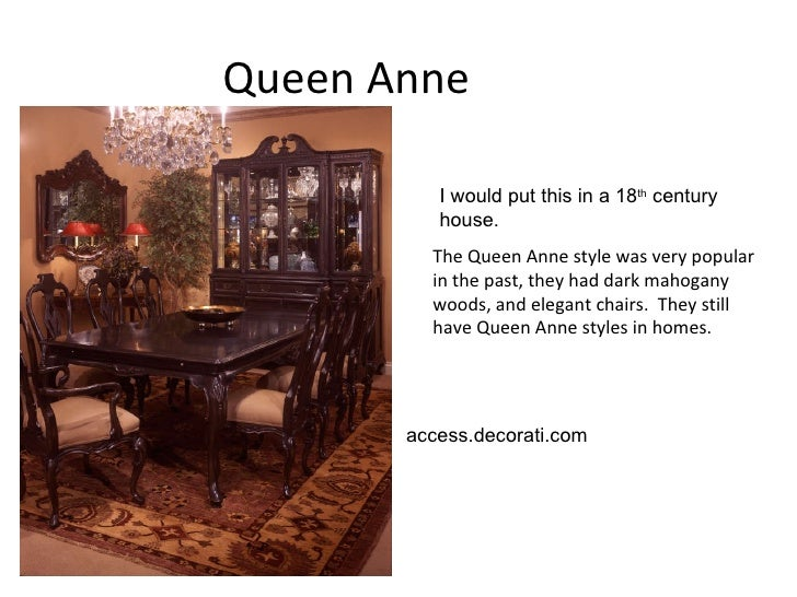 Queen Anne  The Queen Anne style was very popular in the past, they had dark mahogany woods, and elegant chairs.  They sti...