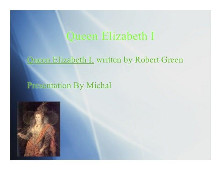 Queen Elizabeth IQueen Elizabeth I, written by Robert GreenPresentation By Michal