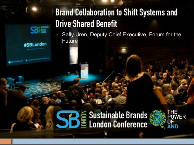 Brand Collaboration to Shift Systems andDrive Shared Benefit¡    Sally Uren, Deputy Chief Executive, Forum for the      Fu...