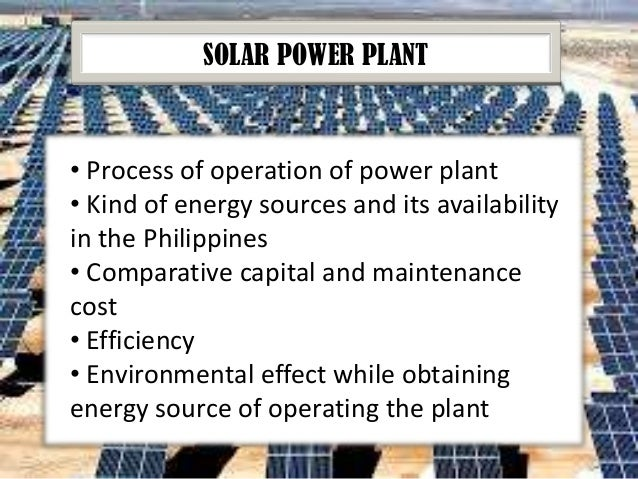 SOLAR POWER PLANT  • Process of operation of power plant • Kind of energy sources and its availability in the Philippines ...