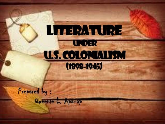 LITERATURE UNDER U.S.COLONIALISM (1898-1945) Prepared by : Queenie L. Apa-ap