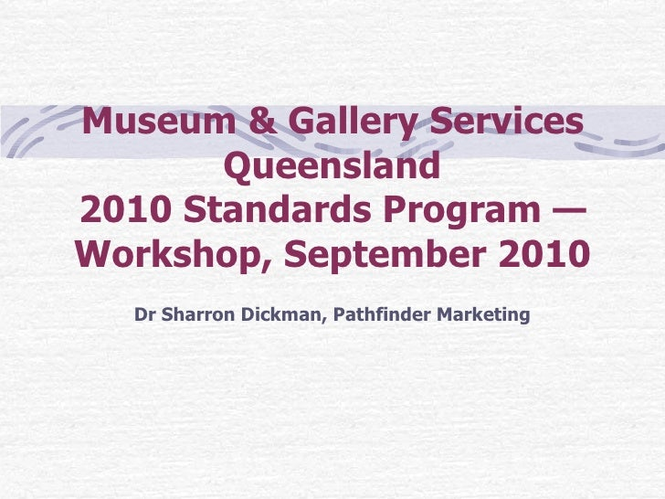 Museum & Gallery Services Queensland 2010 Standards Program — Workshop, September 2010 Dr Sharron Dickman, Pathfinder Mark...