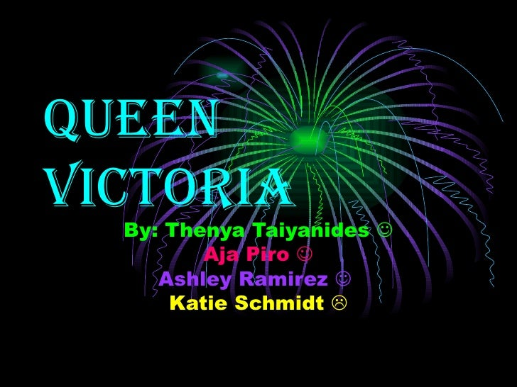 Queen Victoria By: Thenya Taiyanides   Aja Piro   Ashley Ramirez     Katie Schmidt  
