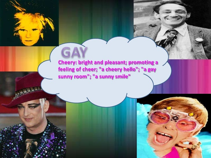 """GAY<br />Cheery: bright and pleasant; promoting a feeling of cheer; """"a cheery hello""""; """"a gay sunny room""""; """"a sunny smile"""" ..."""