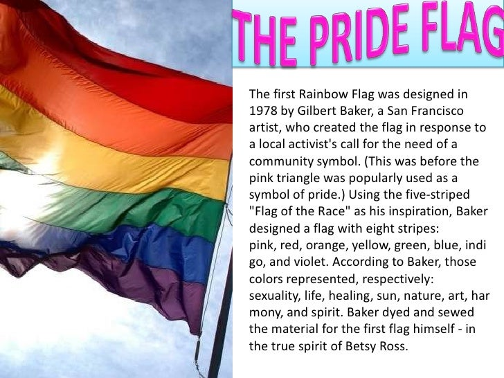 THE PRIDE FLAG<br />The first Rainbow Flag was designed in 1978 by Gilbert Baker, a San Francisco artist, who created the ...